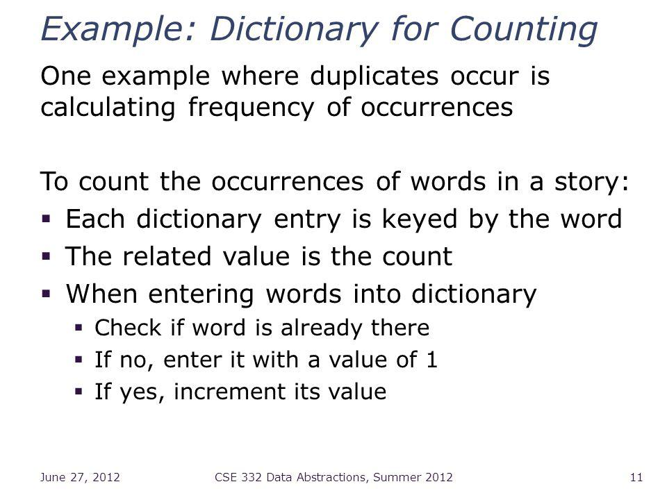 Example: Dictionary for Counting One example where duplicates occur is calculating frequency of occurrences To count the occurrences of words in a story: Each dictionary entry is keyed by the word The related value is the count When entering words into dictionary Check if word is already there If no, enter it with a value of 1 If yes, increment its value June 27, 2012CSE 332 Data Abstractions, Summer 201211