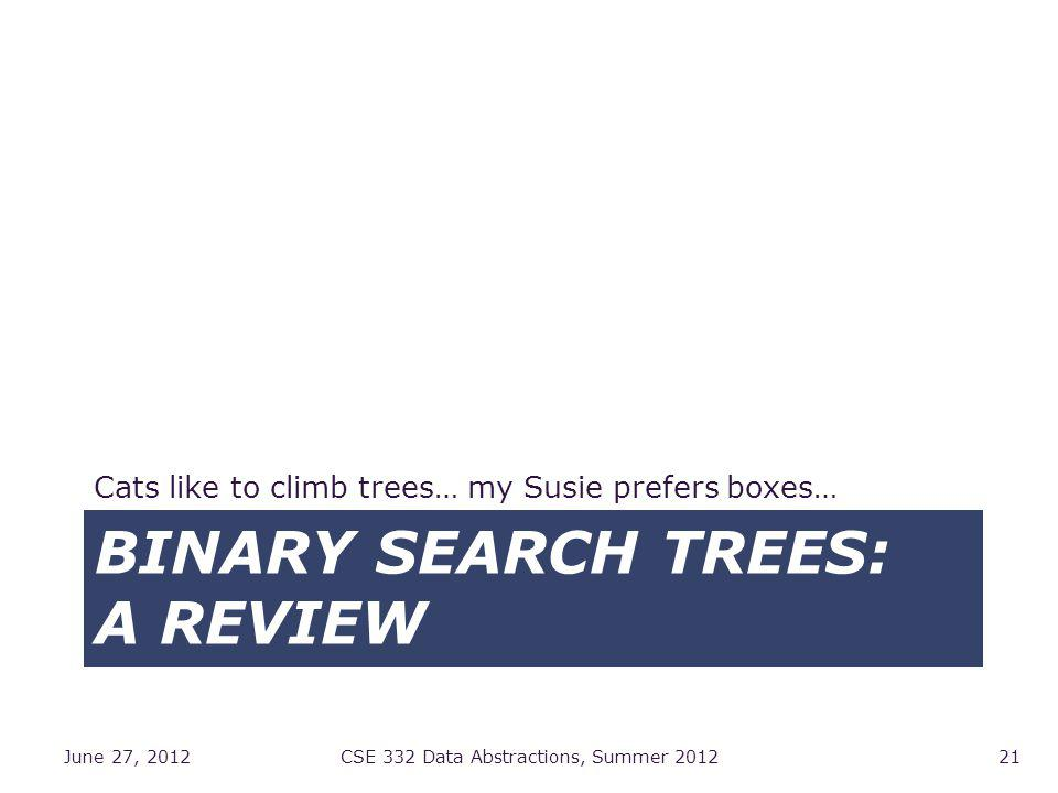 BINARY SEARCH TREES: A REVIEW Cats like to climb trees… my Susie prefers boxes… June 27, 2012CSE 332 Data Abstractions, Summer 201221