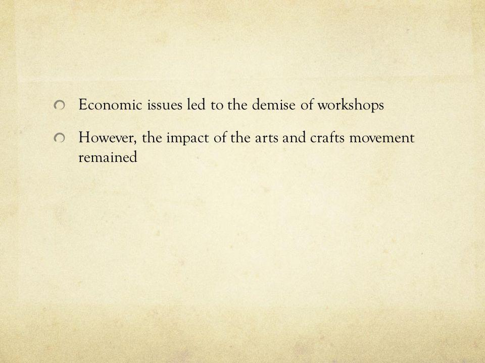 Economic issues led to the demise of workshops However, the impact of the arts and crafts movement remained