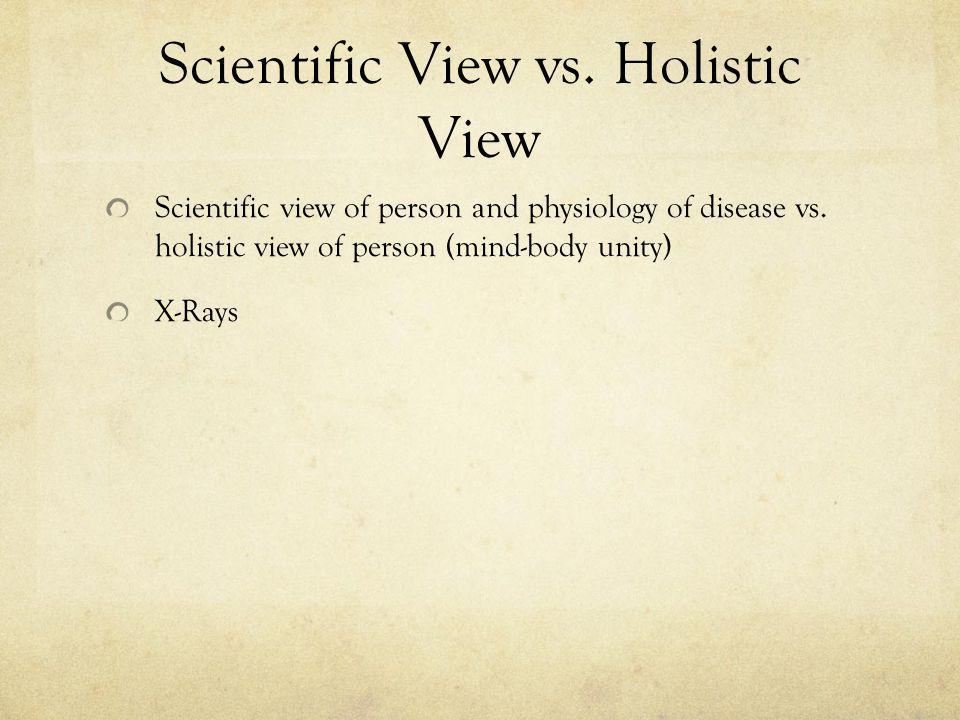 Scientific View vs. Holistic View Scientific view of person and physiology of disease vs.
