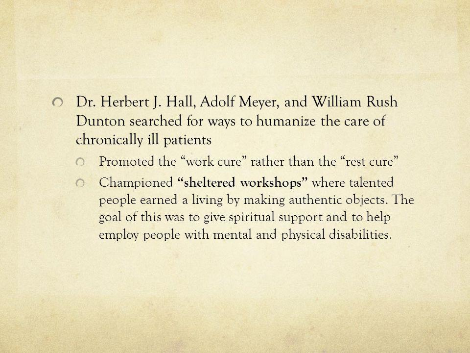 Dr. Herbert J. Hall, Adolf Meyer, and William Rush Dunton searched for ways to humanize the care of chronically ill patients Promoted the work cure ra