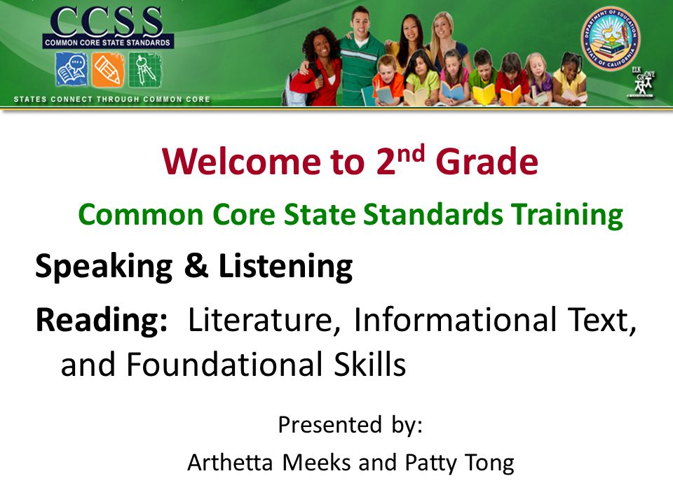 Welcome to 2 nd Grade Common Core State Standards Training Speaking & Listening Reading: Literature, Informational Text, and Foundational Skills Presented by: Arthetta Meeks and Patty Tong