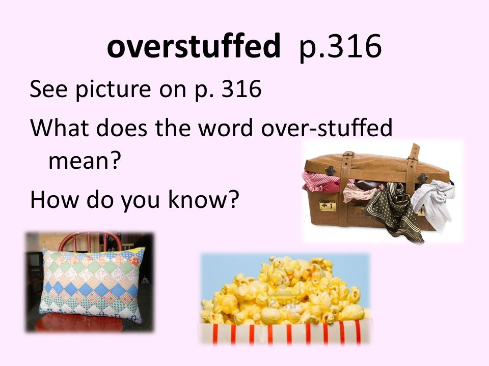 overstuffed p.316 See picture on p. 316 What does the word over-stuffed mean? How do you know?