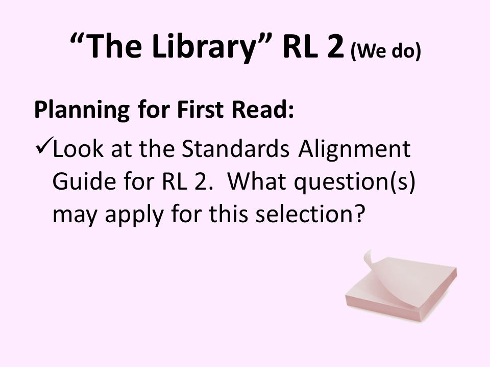 The Library RL 2 (We do) Planning for First Read: Look at the Standards Alignment Guide for RL 2.
