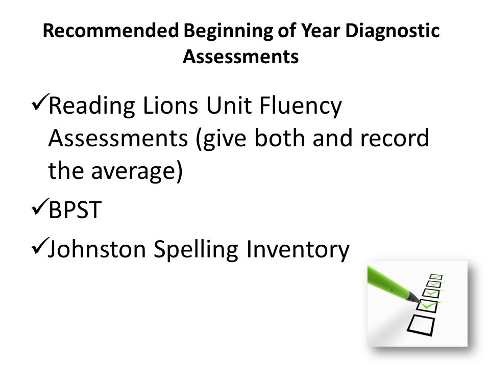 Recommended Beginning of Year Diagnostic Assessments Reading Lions Unit Fluency Assessments (give both and record the average) BPST Johnston Spelling Inventory