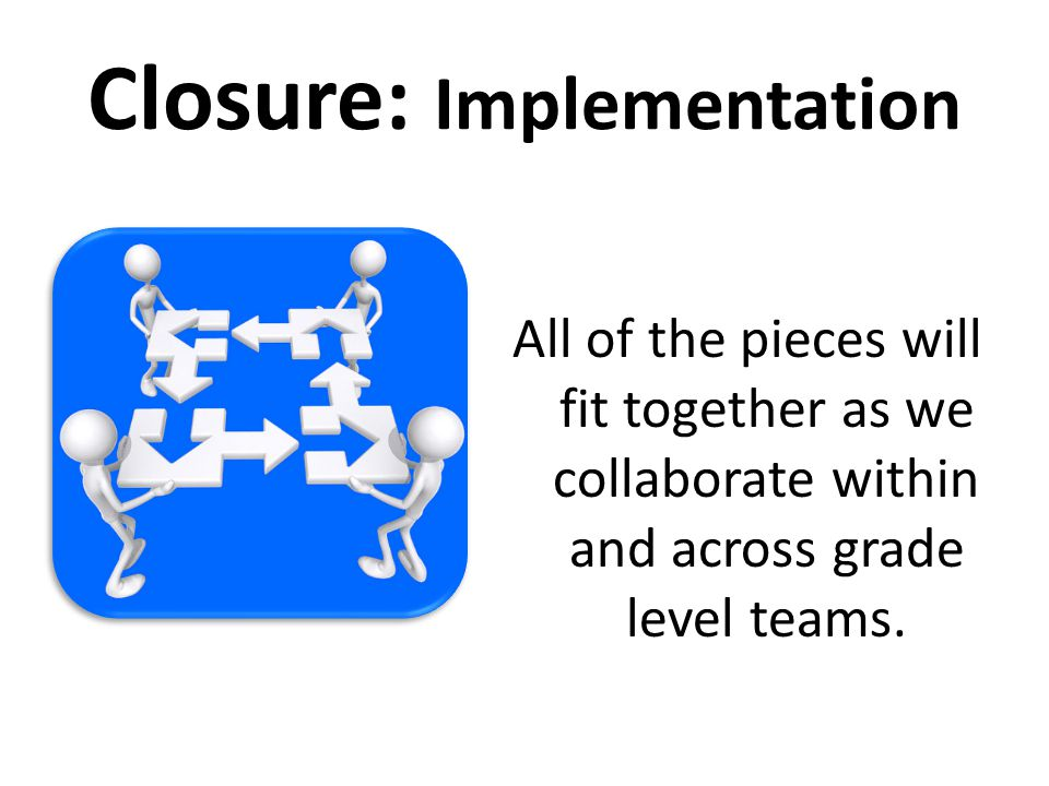Closure: Implementation All of the pieces will fit together as we collaborate within and across grade level teams.