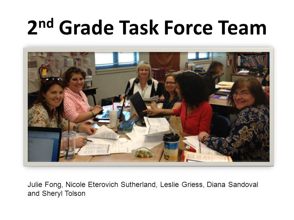 2 nd Grade Task Force Team Julie Fong, Nicole Eterovich Sutherland, Leslie Griess, Diana Sandoval and Sheryl Tolson