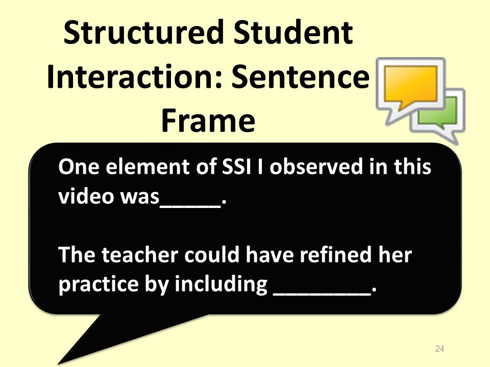 Structured Student Interaction: Sentence Frame 24 One element of SSI I observed in this video was_____.