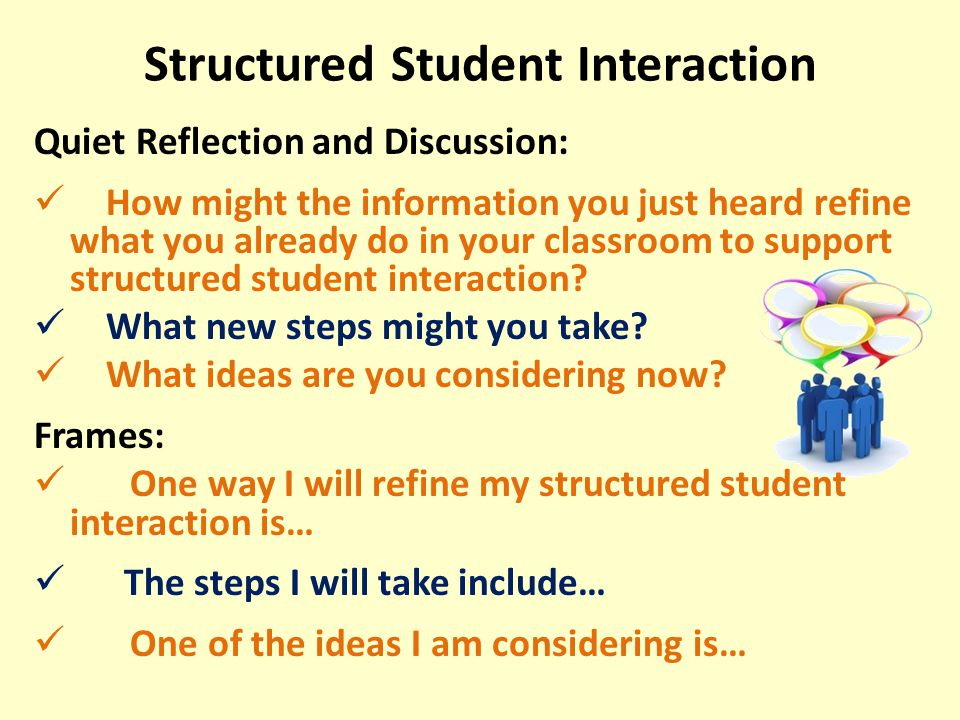 Structured Student Interaction Quiet Reflection and Discussion: How might the information you just heard refine what you already do in your classroom to support structured student interaction.