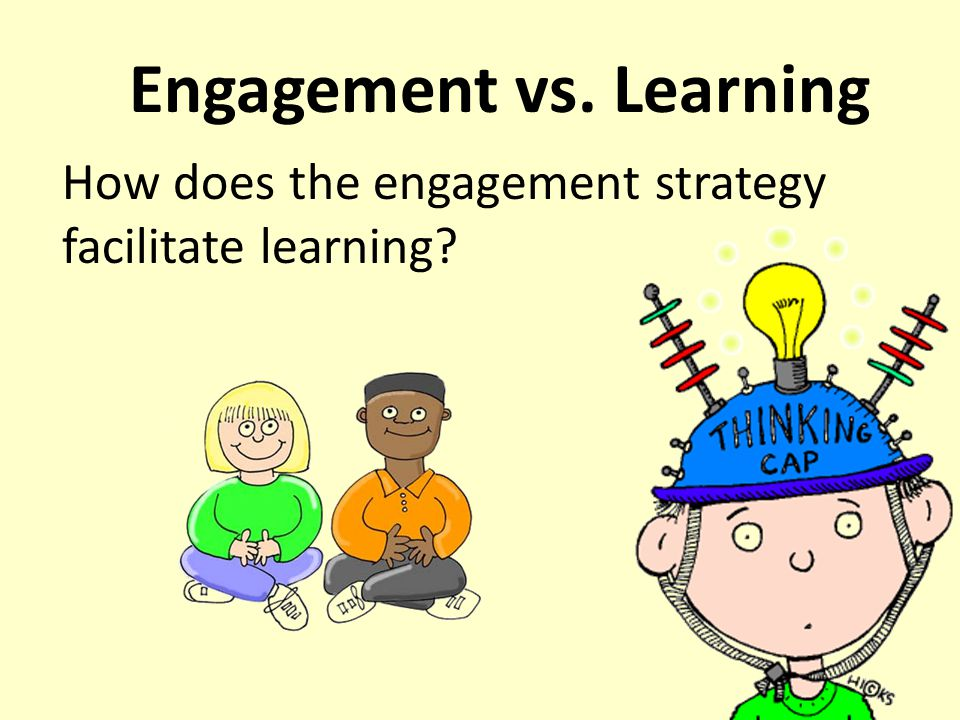 Engagement vs. Learning How does the engagement strategy facilitate learning?