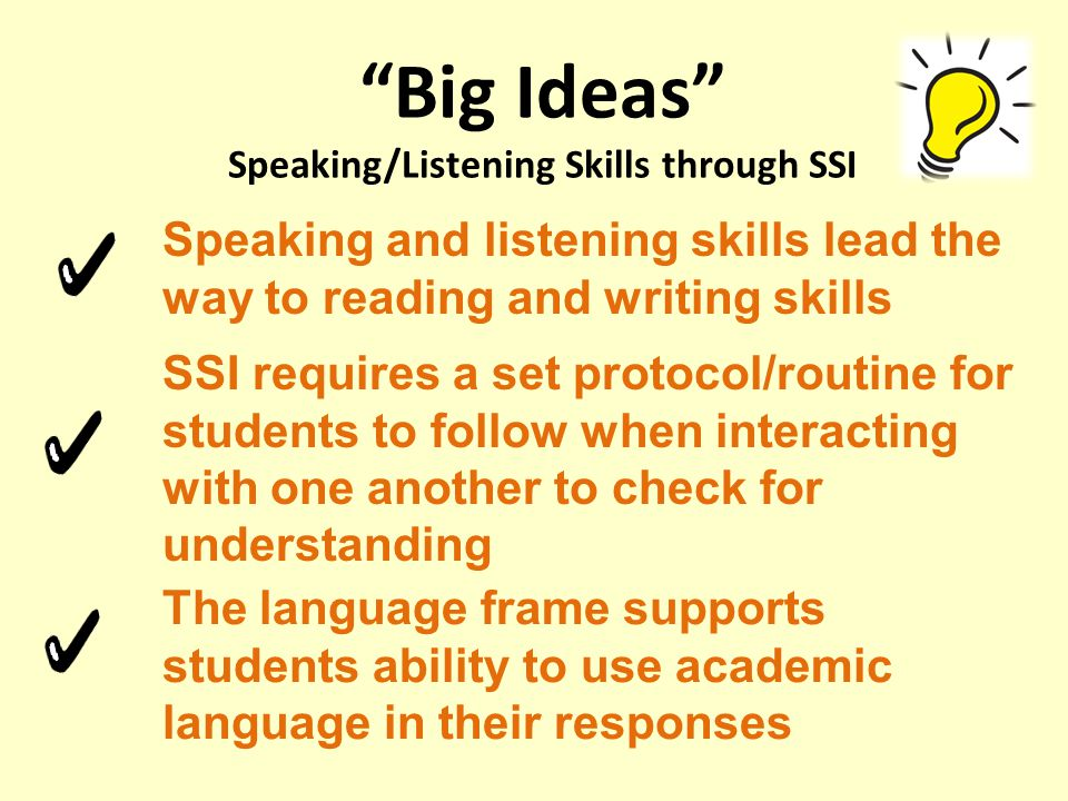 Big Ideas Speaking/Listening Skills through SSI Speaking and listening skills lead the way to reading and writing skills SSI requires a set protocol/routine for students to follow when interacting with one another to check for understanding The language frame supports students ability to use academic language in their responses