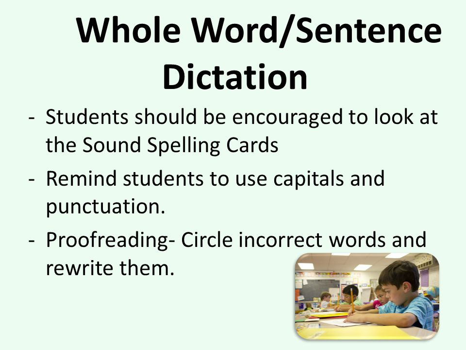 Whole Word/Sentence Dictation -Students should be encouraged to look at the Sound Spelling Cards -Remind students to use capitals and punctuation.