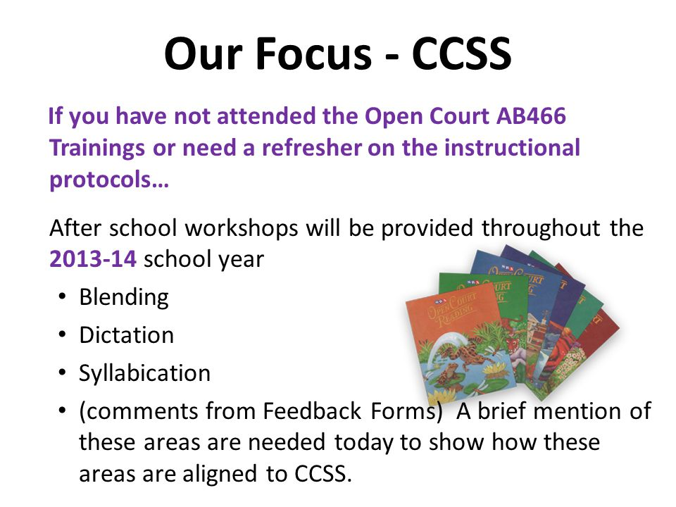 Our Focus - CCSS If you have not attended the Open Court AB466 Trainings or need a refresher on the instructional protocols… After school workshops will be provided throughout the 2013-14 school year Blending Dictation Syllabication (comments from Feedback Forms) A brief mention of these areas are needed today to show how these areas are aligned to CCSS.