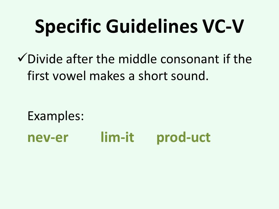 Specific Guidelines VC-V Divide after the middle consonant if the first vowel makes a short sound.