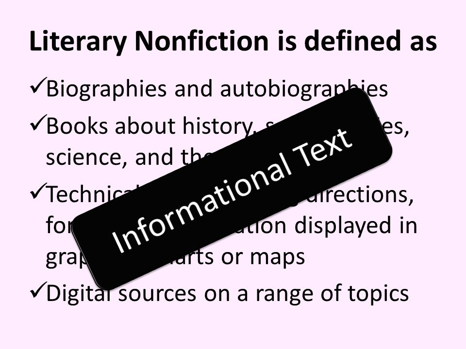 Literary Nonfiction is defined as Biographies and autobiographies Books about history, social studies, science, and the arts Technical texts including directions, forms, and information displayed in graphs or charts or maps Digital sources on a range of topics