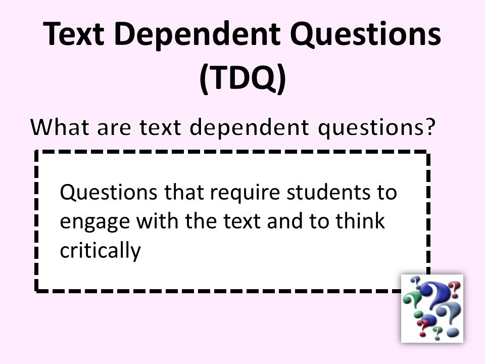 Text Dependent Questions (TDQ) Questions that require students to engage with the text and to think critically