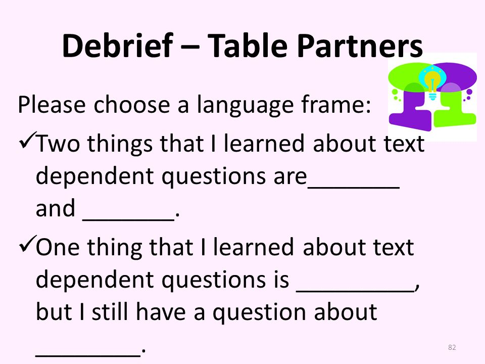 Debrief – Table Partners Please choose a language frame: Two things that I learned about text dependent questions are_______ and _______.