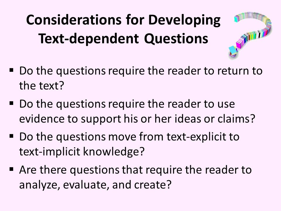 Considerations for Developing Text-dependent Questions Do the questions require the reader to return to the text.