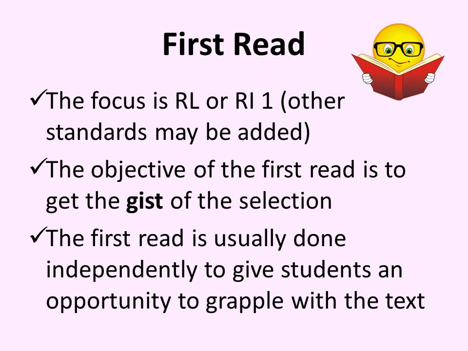 First Read The focus is RL or RI 1 (other standards may be added) The objective of the first read is to get the gist of the selection The first read is usually done independently to give students an opportunity to grapple with the text