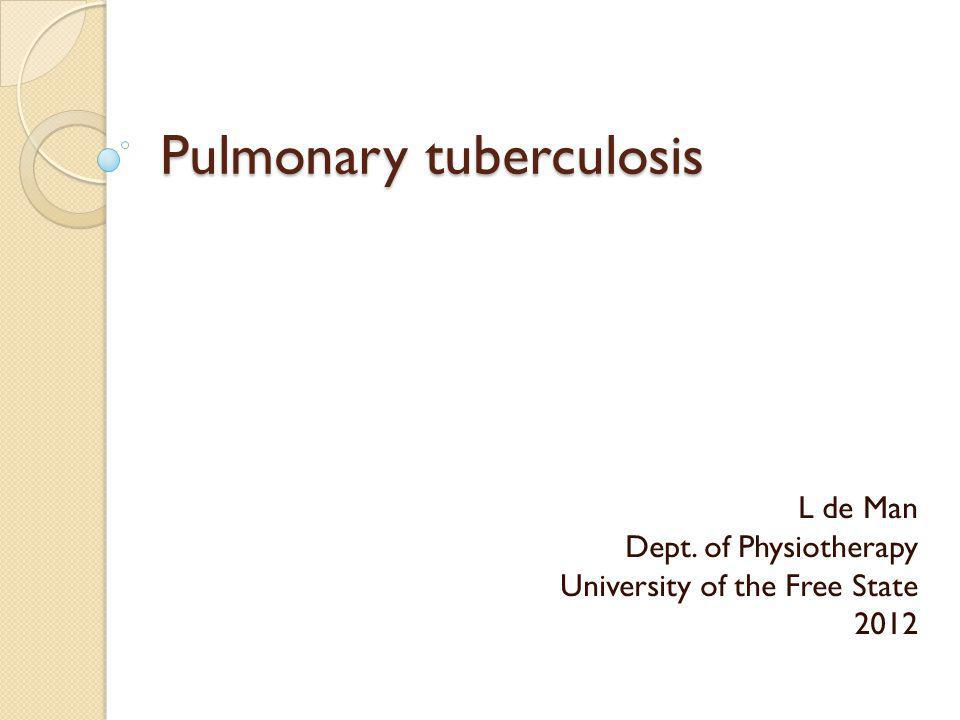 Pulmonary tuberculosis L de Man Dept. of Physiotherapy University of the Free State 2012