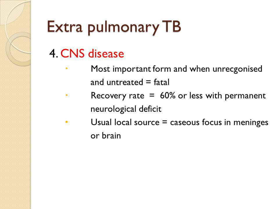 Extra pulmonary TB 4. CNS disease Most important form and when unrecgonised and untreated = fatal Recovery rate = 60% or less with permanent neurologi