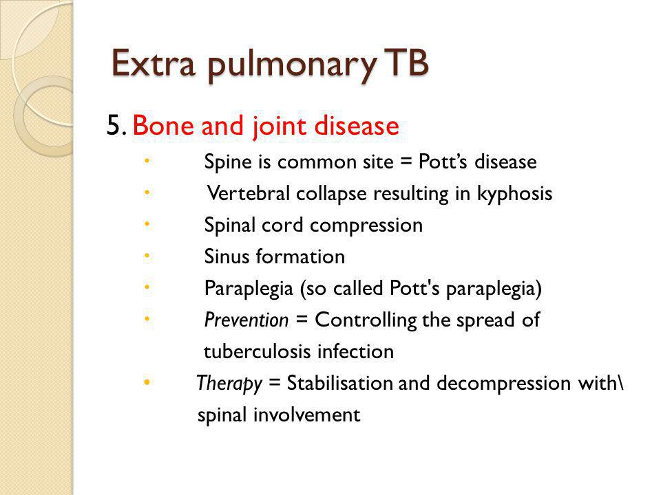 Extra pulmonary TB 5. Bone and joint disease Spine is common site = Potts disease Vertebral collapse resulting in kyphosis Spinal cord compression Sin