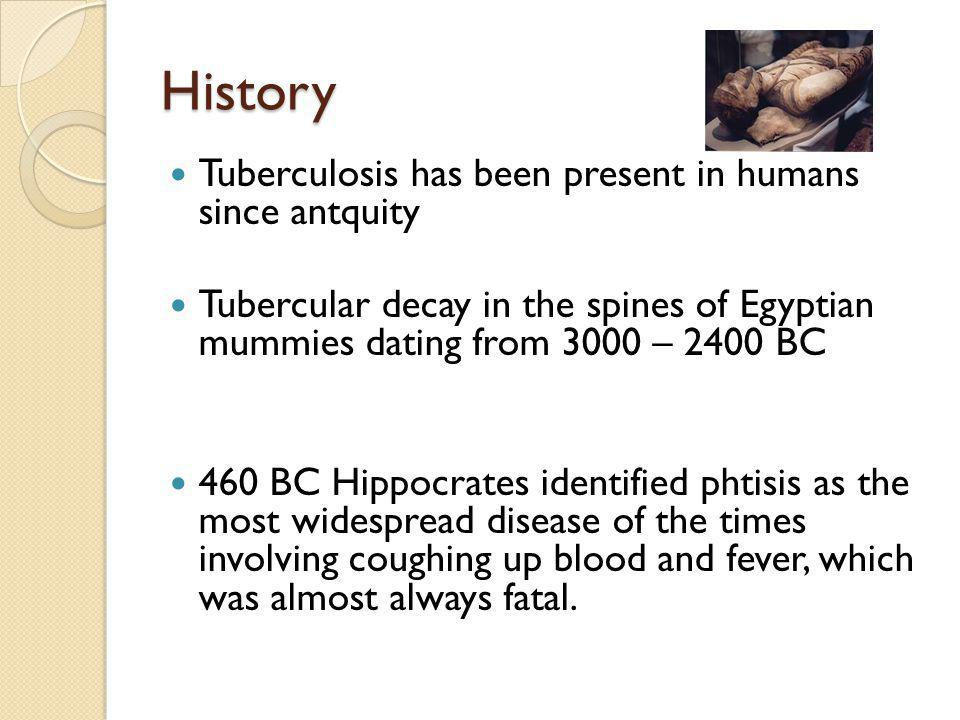History Tuberculosis has been present in humans since antquity Tubercular decay in the spines of Egyptian mummies dating from 3000 – 2400 BC 460 BC Hippocrates identified phtisis as the most widespread disease of the times involving coughing up blood and fever, which was almost always fatal.
