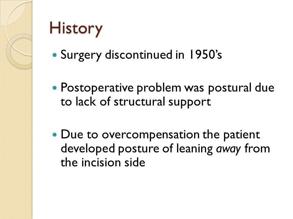 History Surgery discontinued in 1950s Postoperative problem was postural due to lack of structural support Due to overcompensation the patient developed posture of leaning away from the incision side