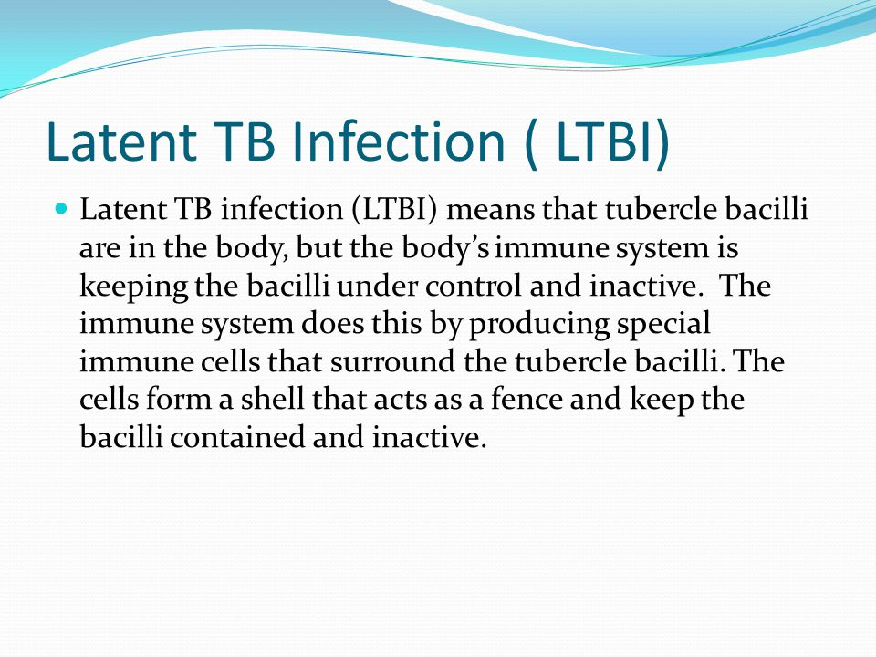 Latent TB Infection ( LTBI) Latent TB infection (LTBI) means that tubercle bacilli are in the body, but the bodys immune system is keeping the bacilli