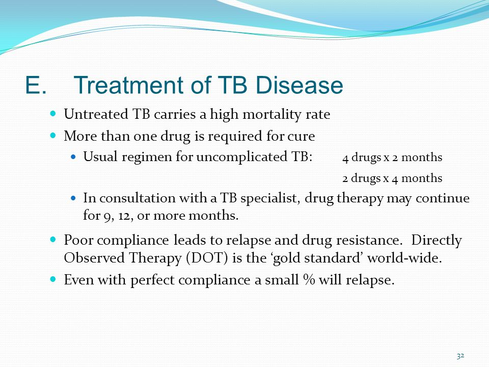 32 E.Treatment of TB Disease Untreated TB carries a high mortality rate More than one drug is required for cure Usual regimen for uncomplicated TB: 4