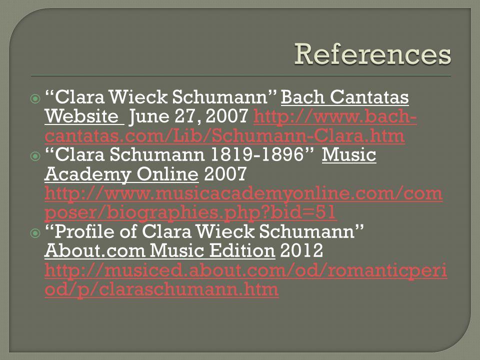 Clara Wieck Schumann Bach Cantatas Website June 27, 2007 http://www.bach- cantatas.com/Lib/Schumann-Clara.htmhttp://www.bach- cantatas.com/Lib/Schumann-Clara.htm Clara Schumann 1819-1896 Music Academy Online 2007 http://www.musicacademyonline.com/com poser/biographies.php bid=51 http://www.musicacademyonline.com/com poser/biographies.php bid=51 Profile of Clara Wieck Schumann About.com Music Edition 2012 http://musiced.about.com/od/romanticperi od/p/claraschumann.htm http://musiced.about.com/od/romanticperi od/p/claraschumann.htm