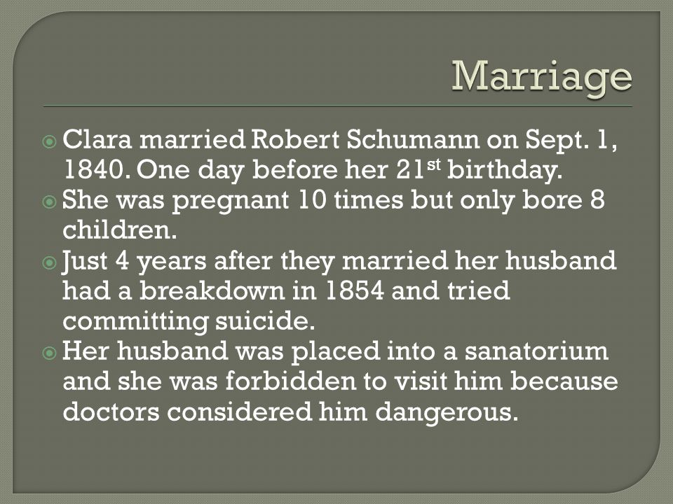 Clara married Robert Schumann on Sept. 1, 1840. One day before her 21 st birthday.