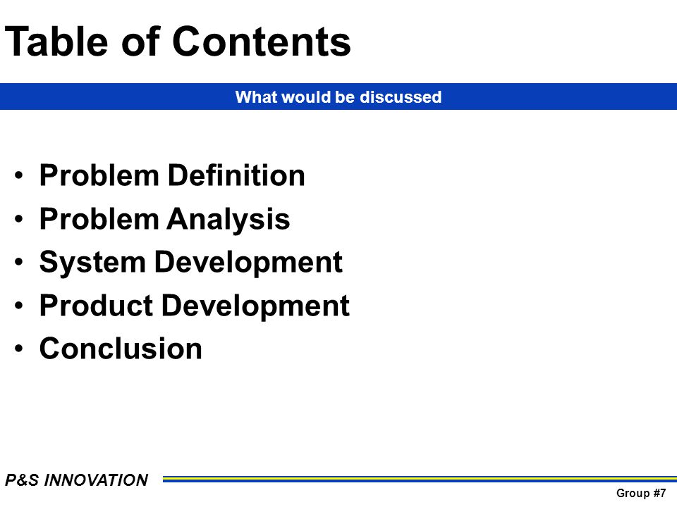 Table of Contents Problem Definition Problem Analysis System Development Product Development Conclusion What would be discussed P&S INNOVATION Group #