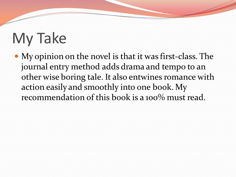 My Take My opinion on the novel is that it was first-class. The journal entry method adds drama and tempo to an other wise boring tale. It also entwin