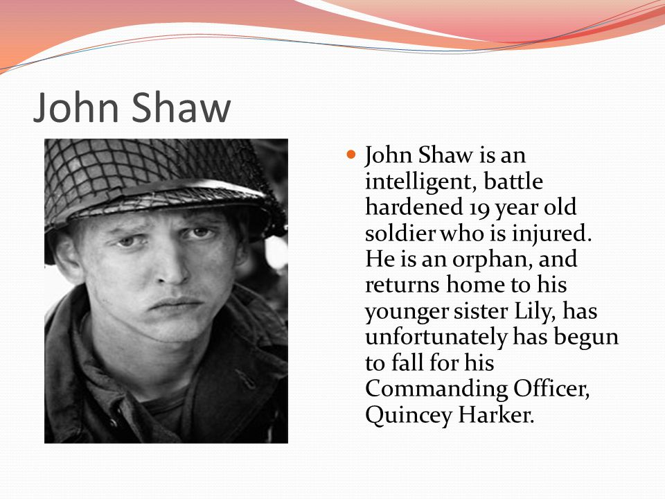 John Shaw John Shaw is an intelligent, battle hardened 19 year old soldier who is injured.