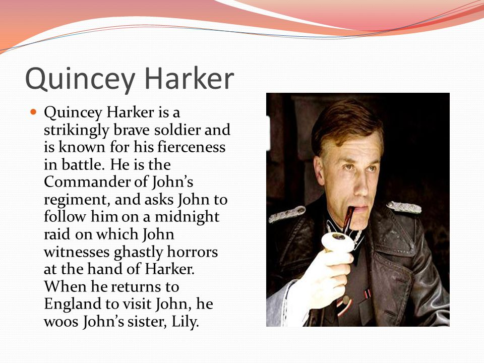 Quincey Harker Quincey Harker is a strikingly brave soldier and is known for his fierceness in battle.