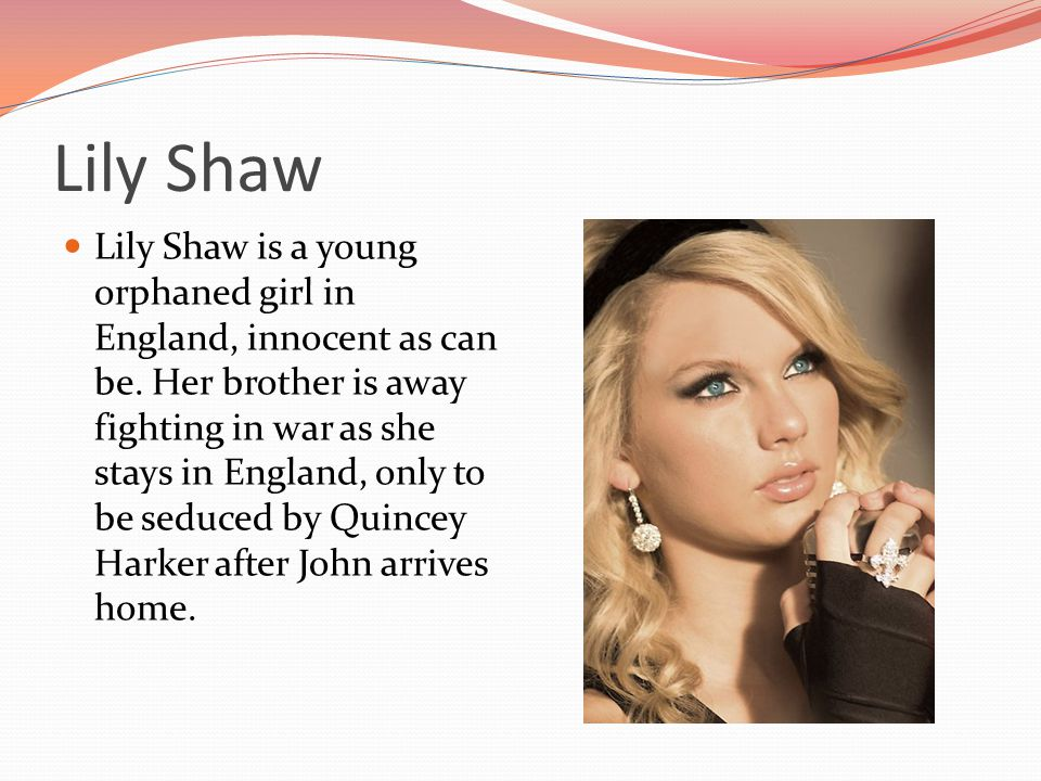 Lily Shaw Lily Shaw is a young orphaned girl in England, innocent as can be. Her brother is away fighting in war as she stays in England, only to be s