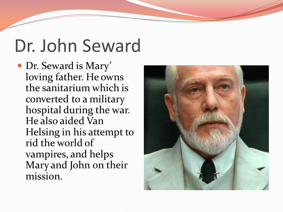 Dr. John Seward Dr. Seward is Mary loving father.