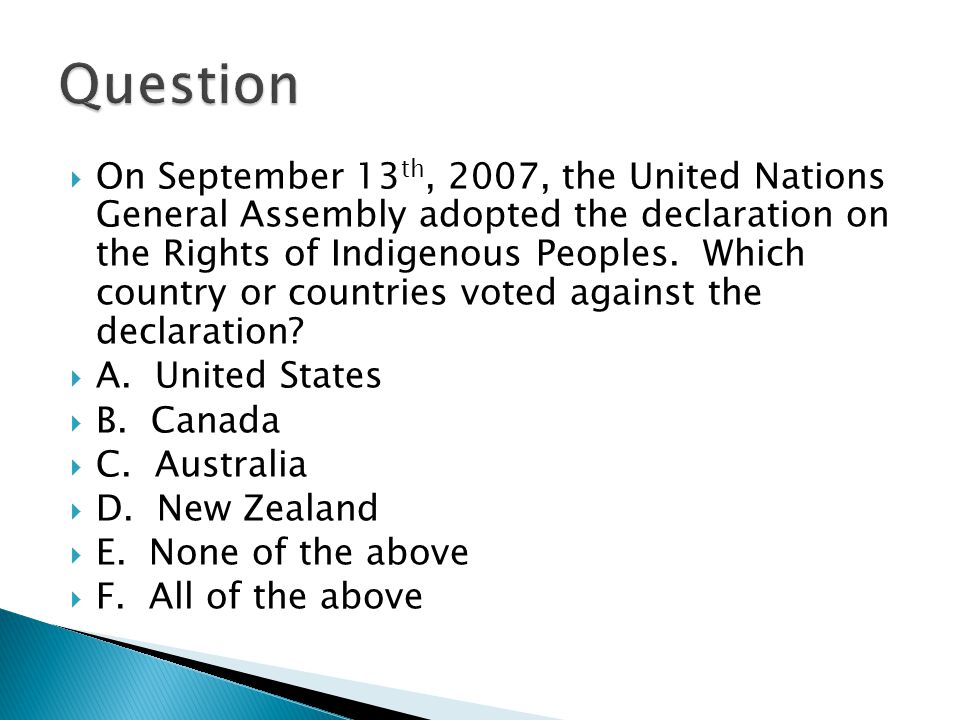 On September 13 th, 2007, the United Nations General Assembly adopted the declaration on the Rights of Indigenous Peoples.