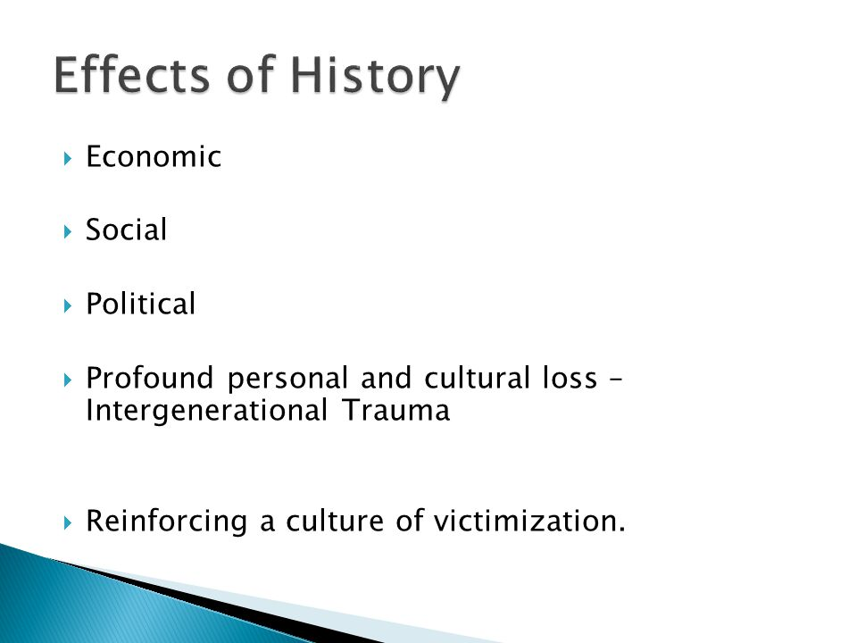 Economic Social Political Profound personal and cultural loss – Intergenerational Trauma Reinforcing a culture of victimization.