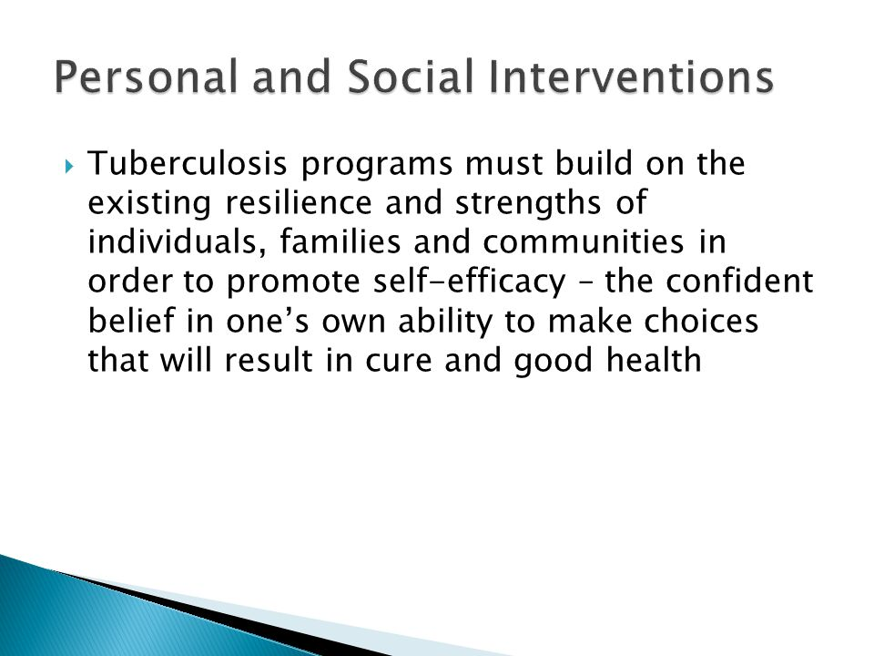 Tuberculosis programs must build on the existing resilience and strengths of individuals, families and communities in order to promote self-efficacy – the confident belief in ones own ability to make choices that will result in cure and good health