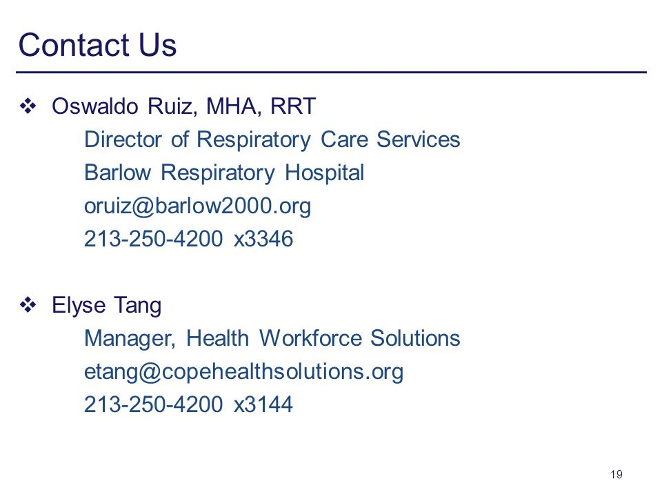 Contact Us Oswaldo Ruiz, MHA, RRT Director of Respiratory Care Services Barlow Respiratory Hospital oruiz@barlow2000.org 213-250-4200 x3346 Elyse Tang Manager, Health Workforce Solutions etang@copehealthsolutions.org 213-250-4200 x3144 19