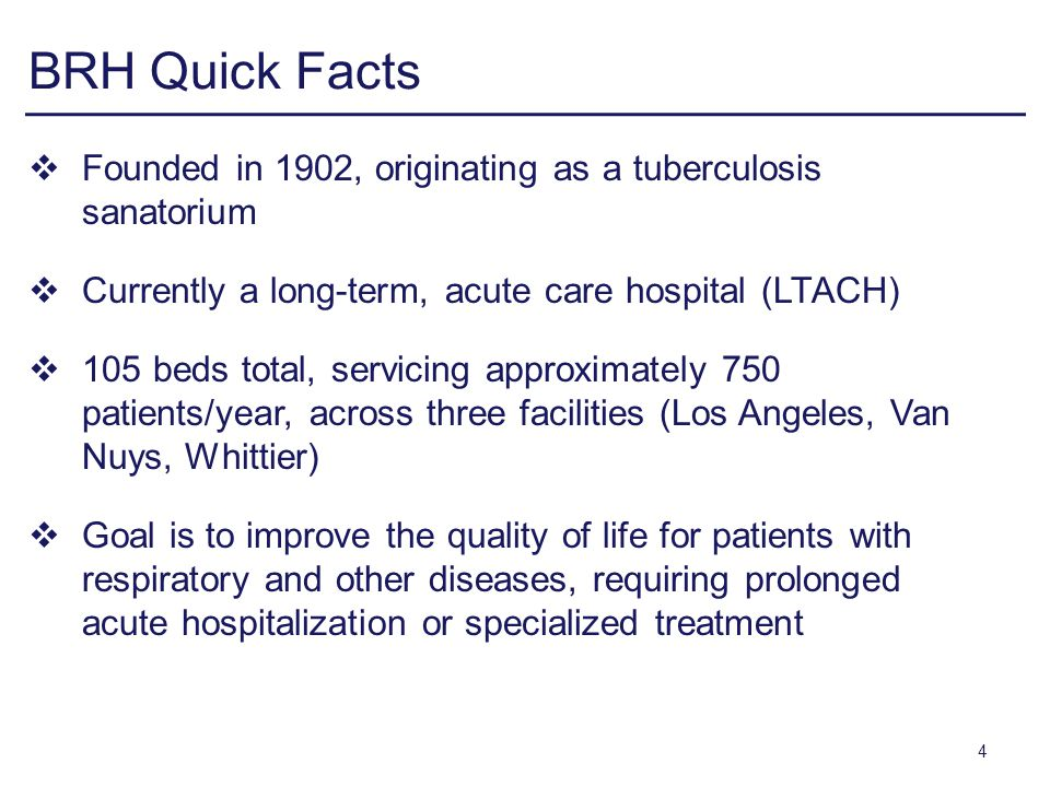 BRH Quick Facts Founded in 1902, originating as a tuberculosis sanatorium Currently a long-term, acute care hospital (LTACH) 105 beds total, servicing approximately 750 patients/year, across three facilities (Los Angeles, Van Nuys, Whittier) Goal is to improve the quality of life for patients with respiratory and other diseases, requiring prolonged acute hospitalization or specialized treatment 4