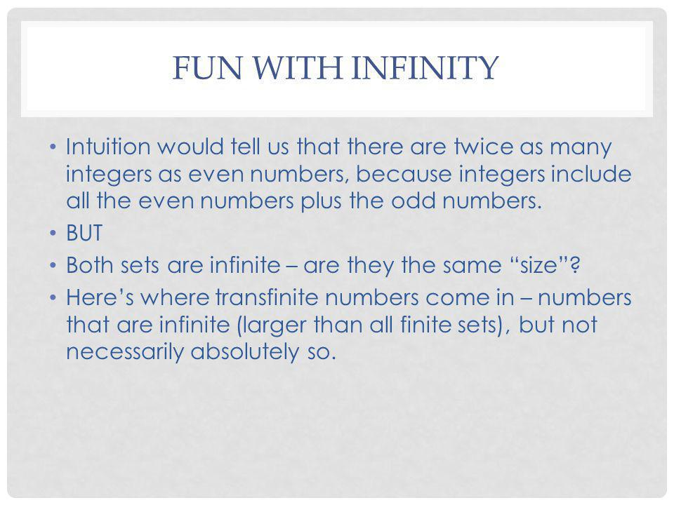 FUN WITH INFINITY Intuition would tell us that there are twice as many integers as even numbers, because integers include all the even numbers plus th