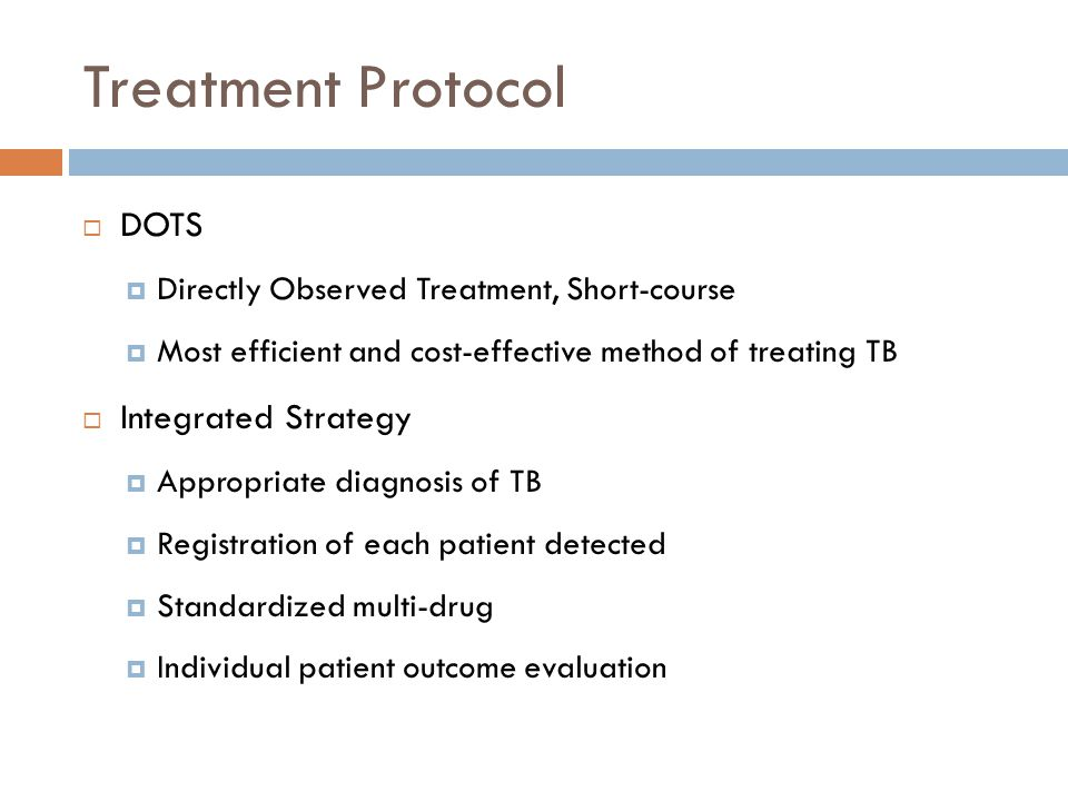 Treatment Protocol DOTS Directly Observed Treatment, Short-course Most efficient and cost-effective method of treating TB Integrated Strategy Appropri