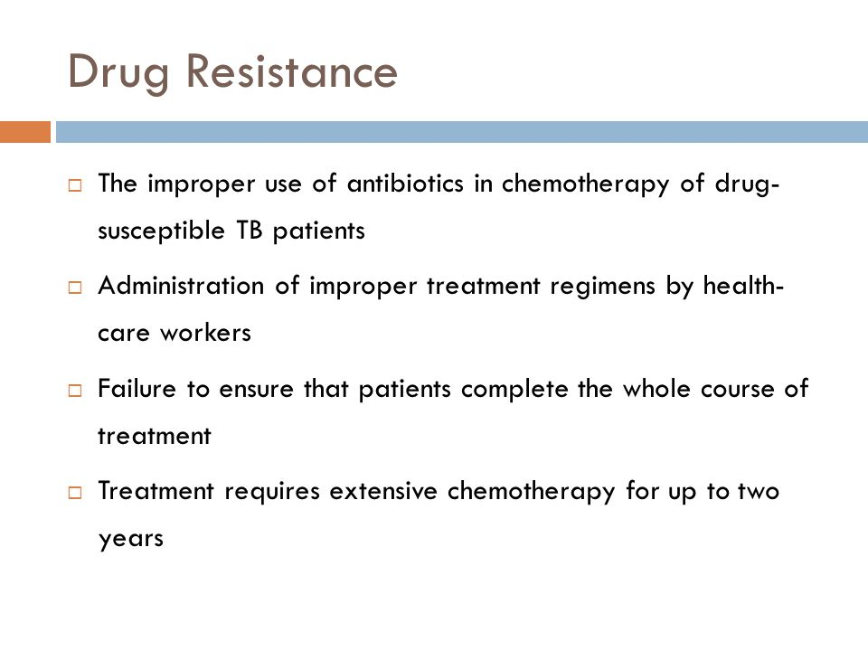 Drug Resistance The improper use of antibiotics in chemotherapy of drug- susceptible TB patients Administration of improper treatment regimens by heal