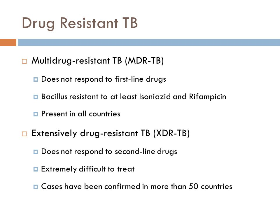 Drug Resistant TB Multidrug-resistant TB (MDR-TB) Does not respond to first-line drugs Bacillus resistant to at least Isoniazid and Rifampicin Present in all countries Extensively drug-resistant TB (XDR-TB) Does not respond to second-line drugs Extremely difficult to treat Cases have been confirmed in more than 50 countries