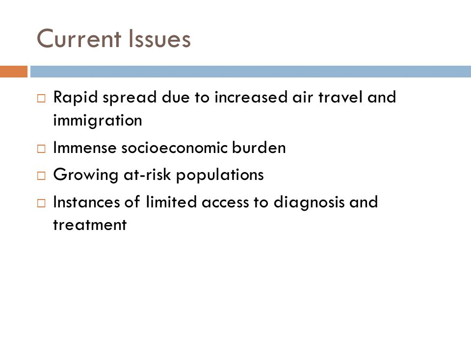 Current Issues Rapid spread due to increased air travel and immigration Immense socioeconomic burden Growing at-risk populations Instances of limited access to diagnosis and treatment