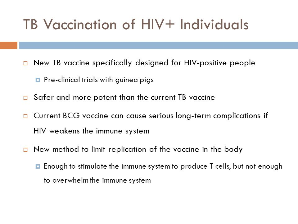 TB Vaccination of HIV+ Individuals New TB vaccine specifically designed for HIV-positive people Pre-clinical trials with guinea pigs Safer and more potent than the current TB vaccine Current BCG vaccine can cause serious long-term complications if HIV weakens the immune system New method to limit replication of the vaccine in the body Enough to stimulate the immune system to produce T cells, but not enough to overwhelm the immune system