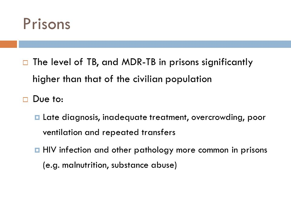 Prisons The level of TB, and MDR-TB in prisons significantly higher than that of the civilian population Due to: Late diagnosis, inadequate treatment,